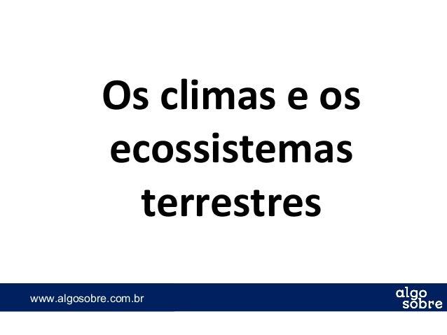 www.algosobre.com.brwww.algosobre.com.br Os climas e os ecossistemas terrestres