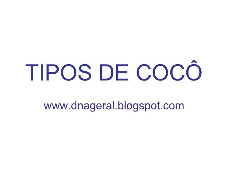 TIPOS DE COCÔ www.dnageral.blogspot.com