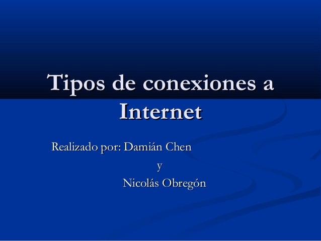 Tipos de conexiones aTipos de conexiones aInternetInternetRealizado por: Damián ChenRealizado por: Damián ChenyyNicolás Ob...