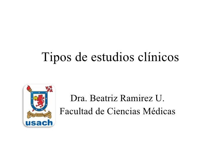 Tipos de estudios clínicos Dra. Beatriz Ramirez U. Facultad de Ciencias Médicas