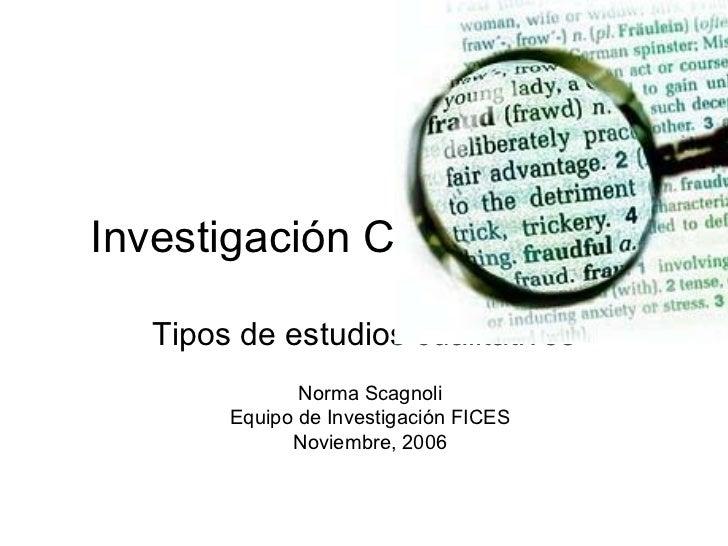 Investigaci ó n Cu  alitativa Tipos de estudios cualitativos Norma Scagnoli Equipo de Investigación FICES Noviembre, 2006