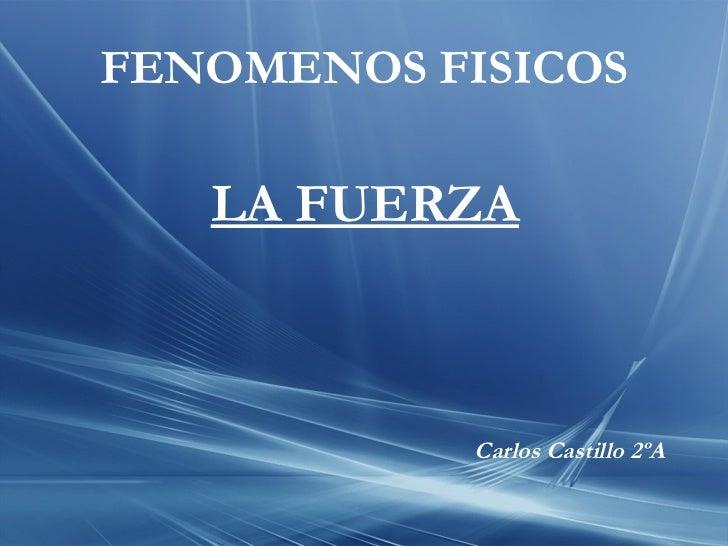 FENOMENOS FISICOS Carlos Castillo 2ºA LA FUERZA