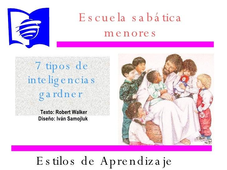 Estilos de Aprendizaje 7 tipos de inteligencias gardner  Escuela sabática menores Texto: Robert Walker Diseño: Iván Samojl...