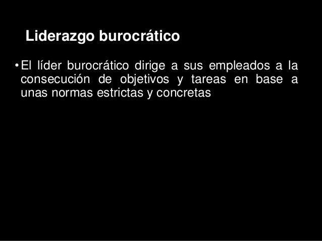 Liderazgo burocrático •El líder burocrático dirige a sus empleados a la consecución de objetivos y tareas en base a unas n...