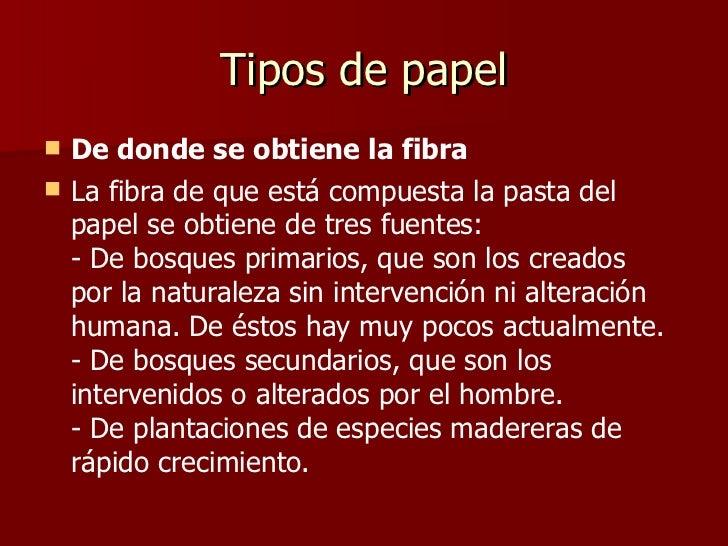 Tipos de papel <ul><li>De donde se obtiene la fibra </li></ul><ul><li>La fibra de que está compuesta la pasta del papel se...