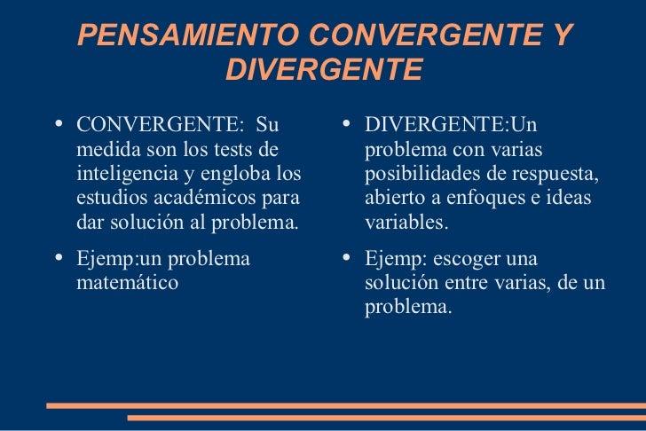 PENSAMIENTO CONVERGENTE Y DIVERGENTE <ul><li>CONVERGENTE:  Su medida son los tests de inteligencia y engloba los estudios ...