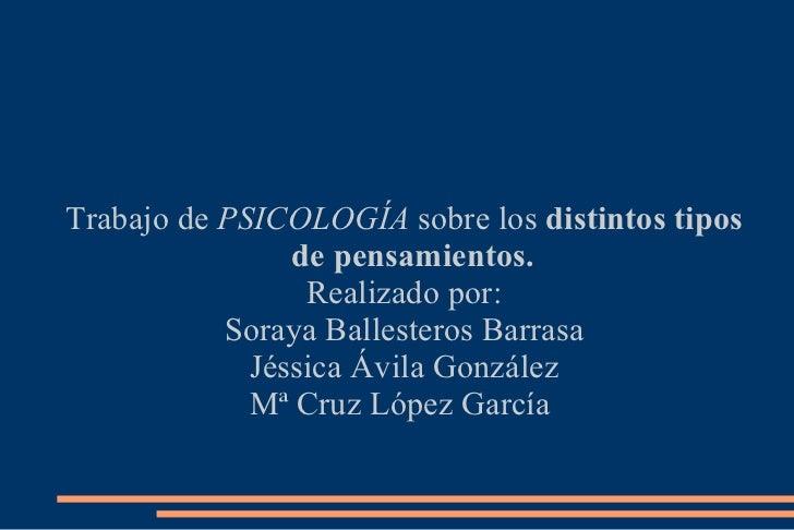Trabajo de  PSICOLOGÍA  sobre los  distintos tipos de pensamientos. Realizado por: Soraya Ballesteros Barrasa Jéssica Ávil...