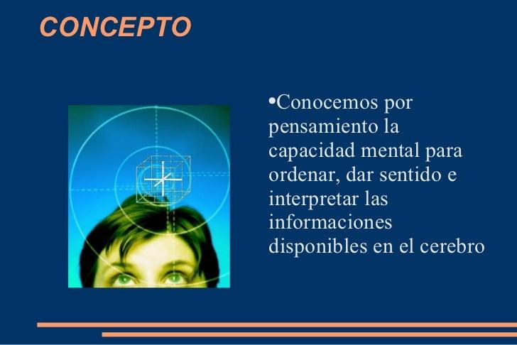 CONCEPTO <ul><li>Conocemos por pensamiento la capacidad mental para ordenar, dar sentido e interpretar las informaciones  ...