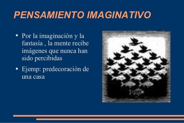 PENSAMIENTO IMAGINATIVO <ul><li>Por la imaginación y la fantasía , la mente recibe imágenes que nunca han sido percibidas ...