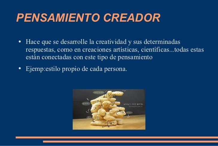 PENSAMIENTO CREADOR <ul><li>Hace que se desarrolle la creatividad y sus determinadas respuestas, como en creaciones artíst...