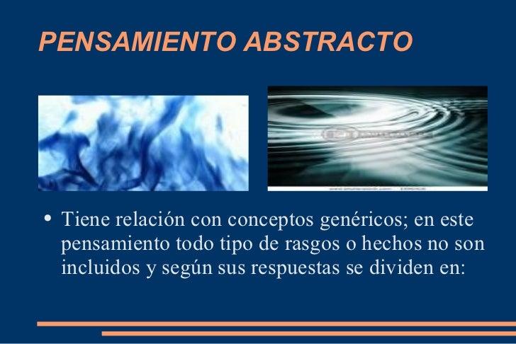 PENSAMIENTO ABSTRACTO <ul><li>Tiene relación con conceptos genéricos; en este pensamiento todo tipo de rasgos o hechos no ...