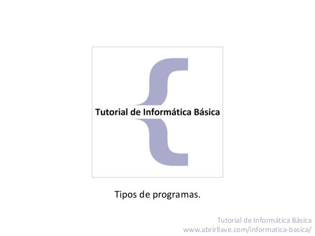 Tipos de programas. Tutorial de Informática Básica www.abrirllave.com/informatica-basica/