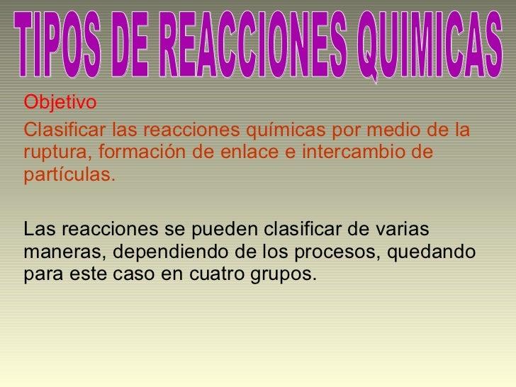 Objetivo Clasificar las reacciones químicas por medio de la ruptura, formación de enlace e intercambio de partículas. Las ...