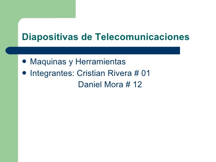 Diapositivas de Telecomunicaciones <ul><li>Maquinas y Herramientas </li></ul><ul><li>Integrantes: Cristian Rivera # 01  </...