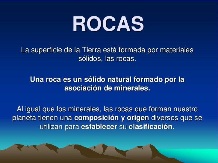 ROCAS   La superficie de la Tierra está formada por materiales                      sólidos, las rocas.       Una roca es ...