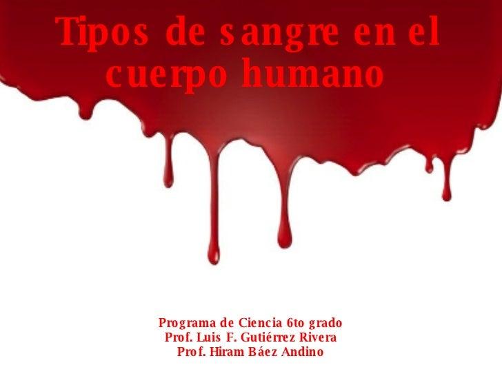 Programa de Ciencia 6to grado Prof. Luis F. Gutiérrez Rivera Prof. Hiram Báez Andino Tipos de sangre en el cuerpo humano