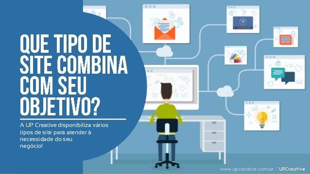 A UP Creative disponibiliza vários tipos de site para atender à necessidade do seu negócio! www.upcreative.com.br