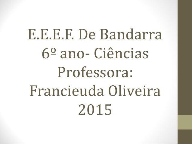 E.E.E.F. De Bandarra 6º ano- Ciências Professora: Francieuda Oliveira 2015