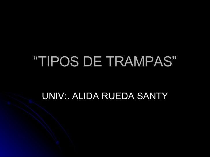 """"""" TIPOS DE TRAMPAS"""" UNIV:. ALIDA RUEDA SANTY"""