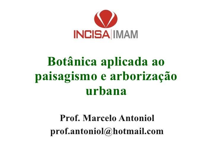 Botânica aplicada ao paisagismo e arborização urbana Prof. Marcelo Antoniol [email_address]