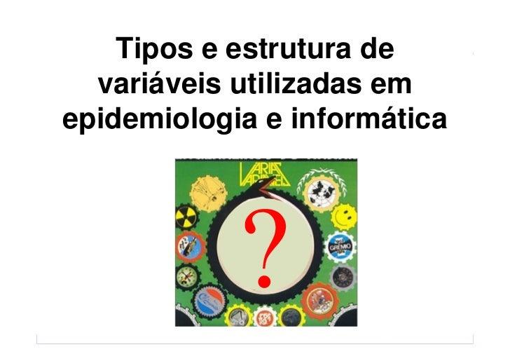 Tipos e estrutura de   variáveis utilizadas em epidemiologia e informática               Baixe gratuitamente materiais sob...