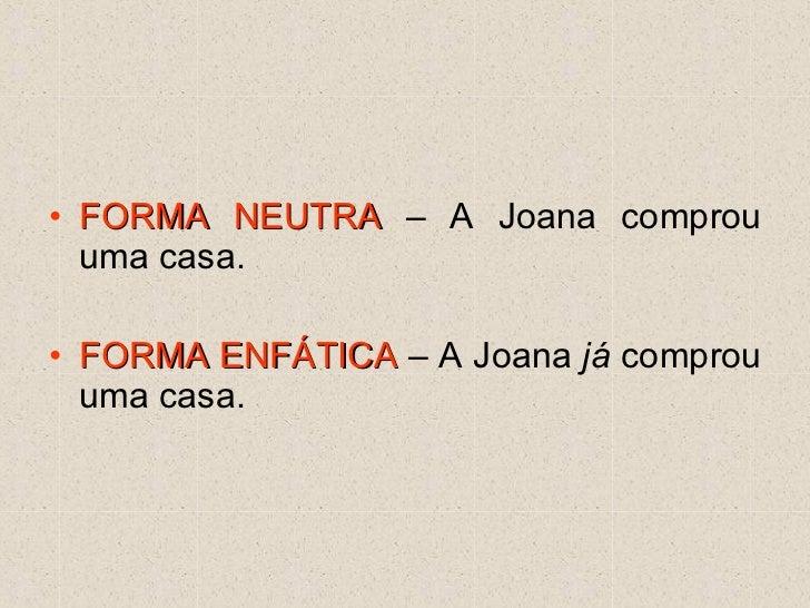 <ul><li>FORMA NEUTRA  – A Joana comprou uma casa. </li></ul><ul><li>FORMA ENFÁTICA  – A Joana  já  comprou uma casa. </li>...
