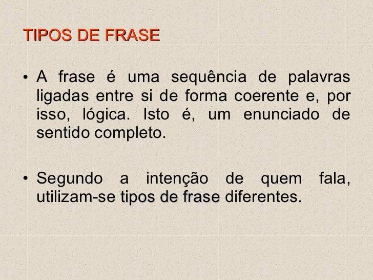 TIPOS DE FRASE <ul><li>A frase é uma sequência de palavras ligadas entre si de forma coerente e, por isso, lógica. Isto é,...