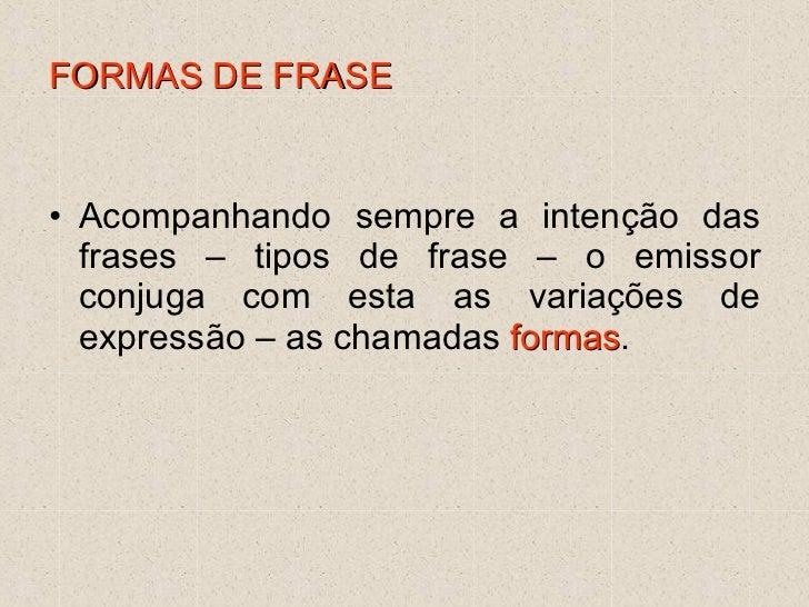 FORMAS DE FRASE <ul><li>Acompanhando sempre a intenção das frases – tipos de frase – o emissor conjuga com esta as variaçõ...