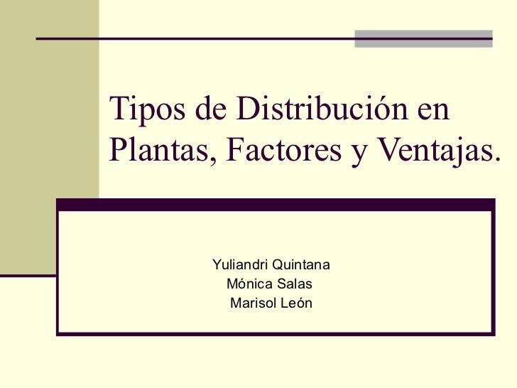 Tipos de Distribución en Plantas, Factores y Ventajas. Yuliandri Quintana Mónica Salas  Marisol León