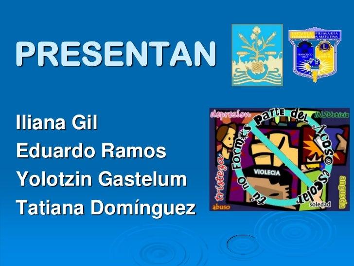PRESENTANIliana GilEduardo RamosYolotzin GastelumTatiana Domínguez