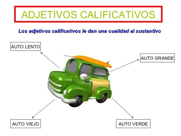 ADJETIVOS   CALIFICATIVOS AUTO VIEJO AUTO VERDE Los adjetivos calificativos le dan una cualidad al sustantivo AUTO GRANDE ...