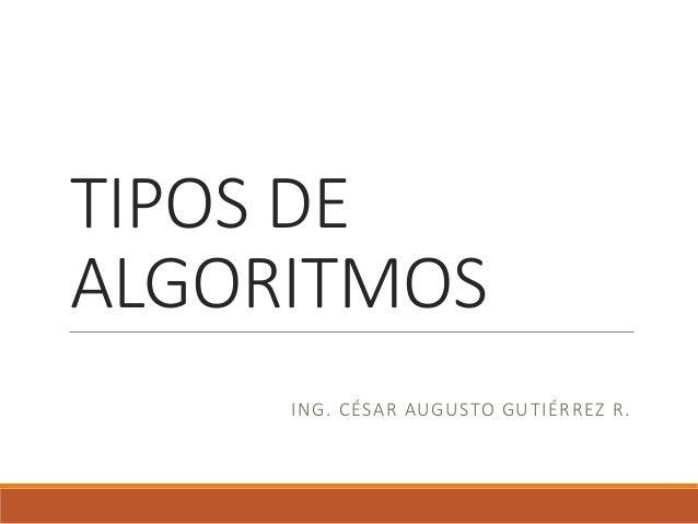 TIPOS DE ALGORITMOS ING. CÉSAR AUGUSTO GUTIÉRREZ R.