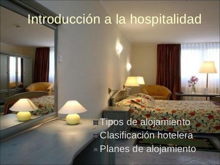 Introducción a la hospitalidad <ul><li>Tipos de alojamiento  </li></ul><ul><li>Clasificación hotelera </li></ul><ul><li>Pl...