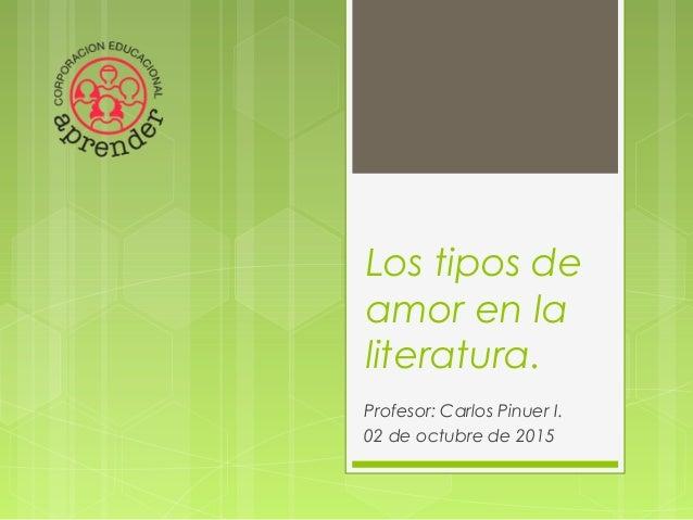 Los tipos de amor en la literatura. Profesor: Carlos Pinuer I. 02 de octubre de 2015