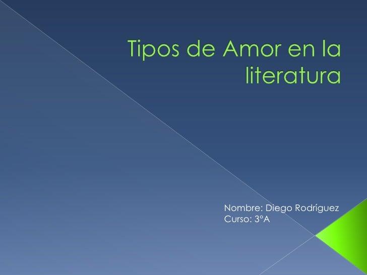Tipos de Amor en la literatura<br /> Nombre: Diego Rodríguez<br /> Curso: 3°A<br />