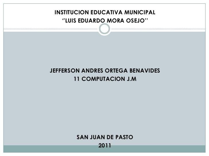 INSTITUCION EDUCATIVA MUNICIPAL   ''LUIS EDUARDO MORA OSEJO''JEFFERSON ANDRES ORTEGA BENAVIDES        11 COMPUTACION J.M  ...
