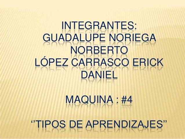INTEGRANTES:GUADALUPE NORIEGANORBERTOLÓPEZ CARRASCO ERICKDANIELMAQUINA : #4''TIPOS DE APRENDIZAJES''