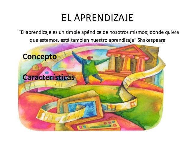 """EL APRENDIZAJE """"El aprendizaje es un simple apéndice de nosotros mismos; donde quiera que estemos, está también nuestro ap..."""