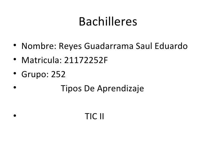 Bachilleres• Nombre: Reyes Guadarrama Saul Eduardo• Matricula: 21172252F• Grupo: 252•           Tipos De Aprendizaje•     ...