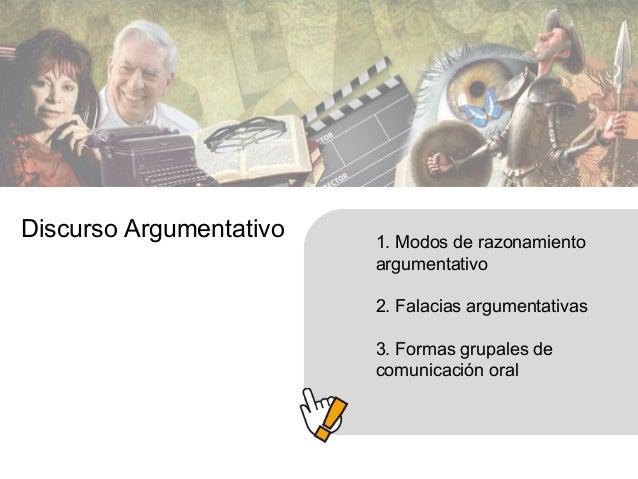 1. Modos de razonamiento argumentativo 2. Falacias argumentativas 3. Formas grupales de comunicación oral Discurso Argumen...