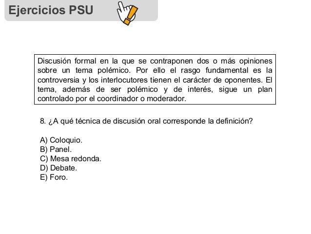 Ejercicios PSU Discusión formal en la que se contraponen dos o más opiniones sobre un tema polémico. Por ello el rasgo fun...