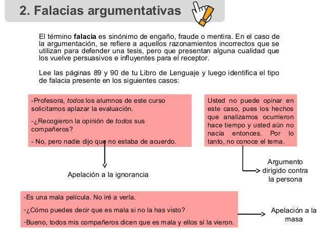 2. Falacias argumentativas El término falacia es sinónimo de engaño, fraude o mentira. En el caso de la argumentación, se ...