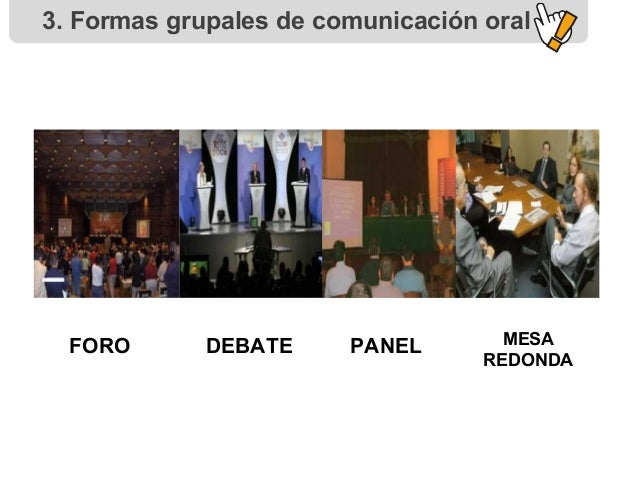 3. Formas grupales de comunicación oral FORO DEBATE PANEL MESA REDONDA
