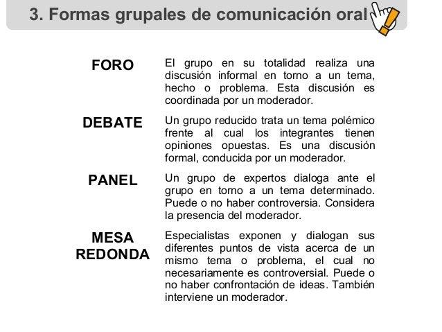 3. Formas grupales de comunicación oral FORO El grupo en su totalidad realiza una discusión informal en torno a un tema, h...
