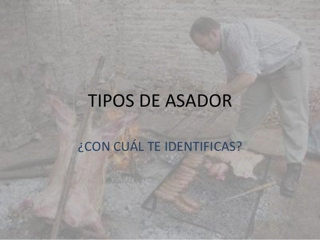 TIPOS DE ASADOR¿CON CUÁL TE IDENTIFICAS?
