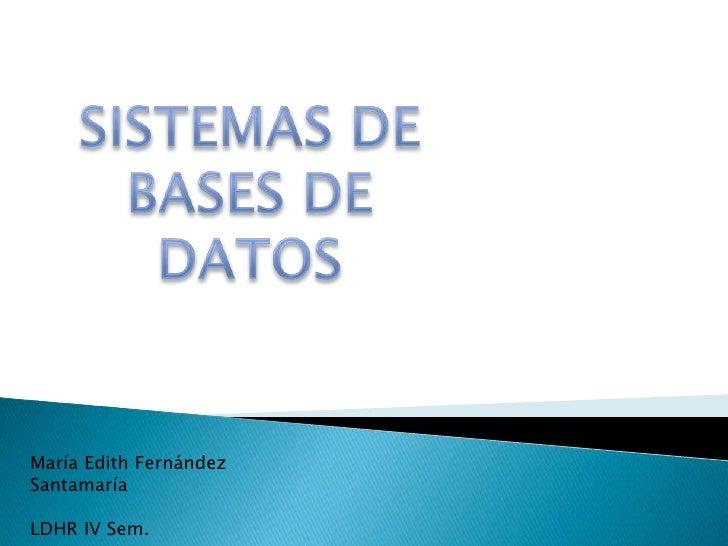SISTEMAS DE BASES DE DATOS<br />María Edith Fernández Santamaría<br />LDHR IV Sem.<br />