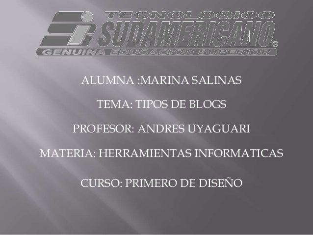 ALUMNA :MARINA SALINAS       TEMA: TIPOS DE BLOGS    PROFESOR: ANDRES UYAGUARIMATERIA: HERRAMIENTAS INFORMATICAS     CURSO...