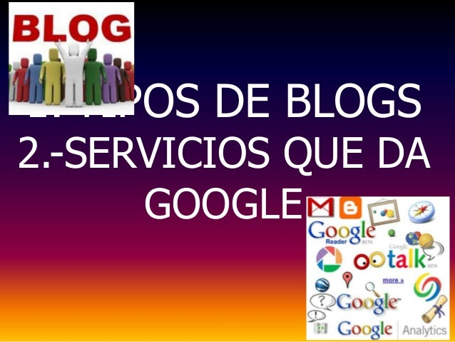 1.-TIPOS DE BLOGS2.-SERVICIOS QUE DA      GOOGLE