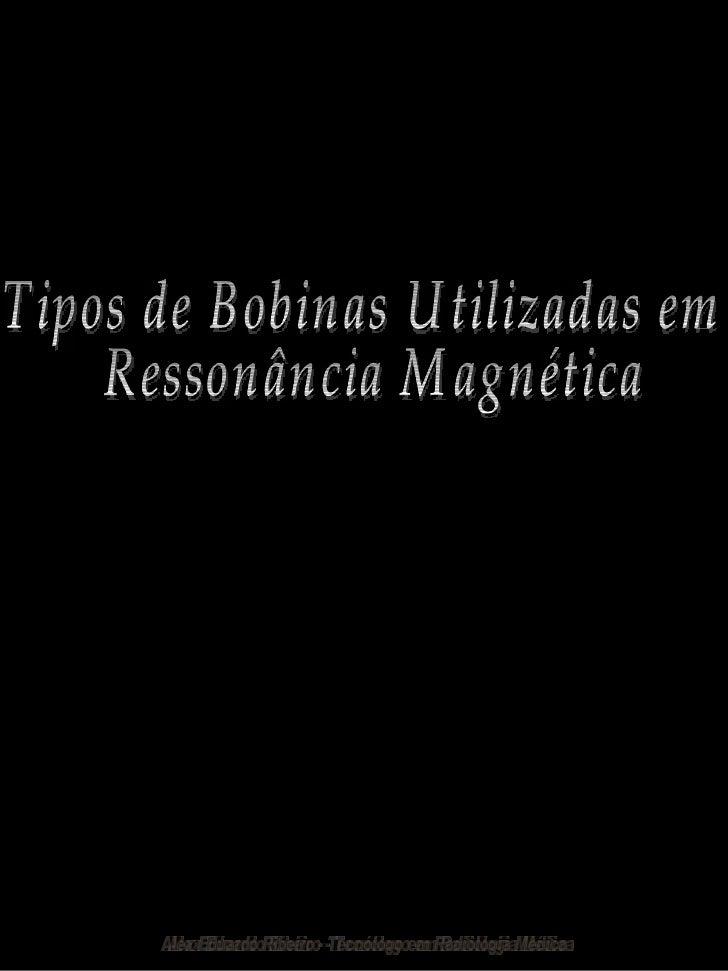 Tipos de Bobinas Utilizadas em Ressonância Magnética Alex Eduardo Ribeiro - Tecnólogo em Radiologia Médica