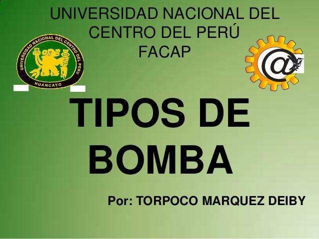 UNIVERSIDAD NACIONAL DEL    CENTRO DEL PERÚ         FACAP                         @  TIPOS DE   BOMBA      Por: TORPOCO MA...